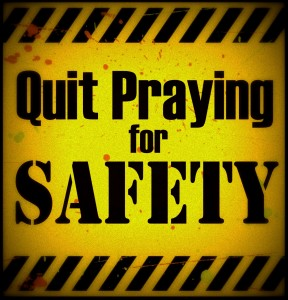 Quit Praying for Safety