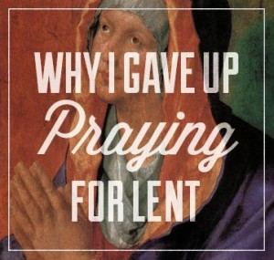 Why I gave up praying for Lent (Image courtesy and copyright Dayna Novak)